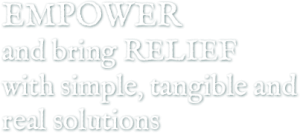 Empower and bring Relief with simple, tangible and real solutions