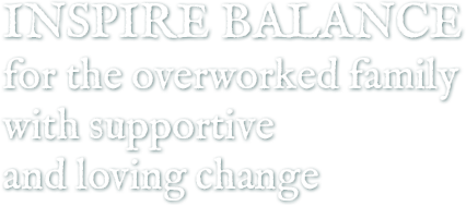 Inspire Balance for the overworked family with supportive and loving change
